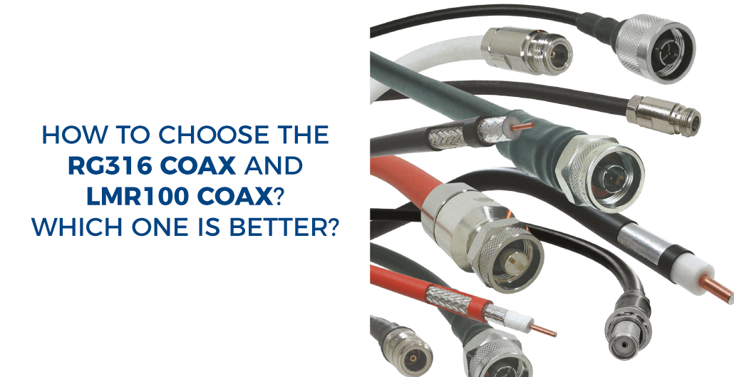 How to choose the RG316 Coax and LMR100 Coax? Which one is better?